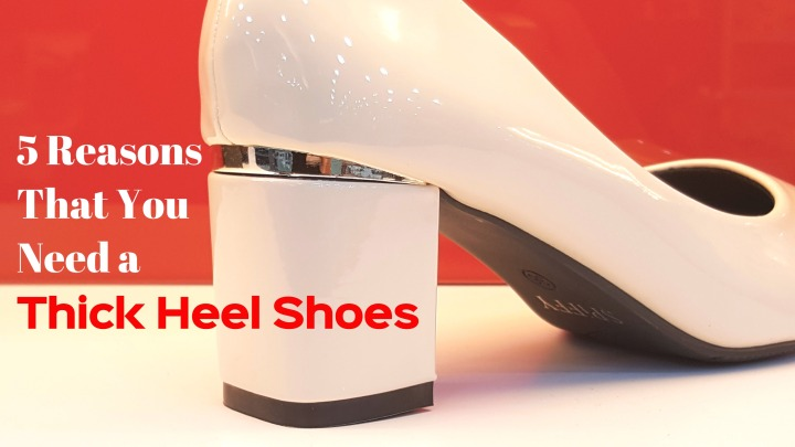 5 Reasons That You Need At Least a Thick Heel Shoes In Shoe Shelf|SPiFFYWithYou