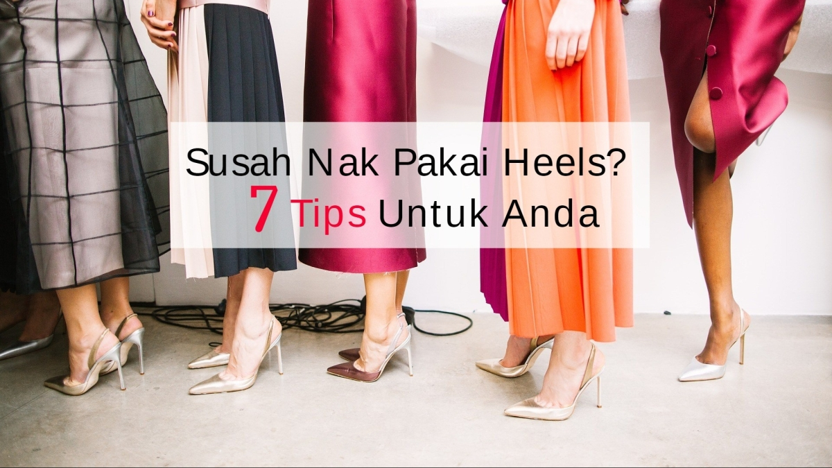 Susah Nak Pakai Heels? 7 Tips Untuk Anda|SPiFFYWithYou
